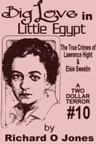Big Love in Little Egypt: The True Crimes of Lawrence Hight and Elsie Sweetin ebook by Richard O Jones