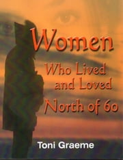 Women Who Lived and Loved North of 60 ebook by Toni Graeme