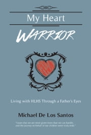 MY HEART WARRIOR: Living With HLHS Through A Father's Eyes ebook by Michael De Los Santos