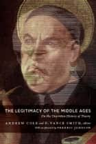 The Legitimacy of the Middle Ages - On the Unwritten History of Theory ebook by Andrew Cole, D. Vance Smith, Stanley Fish,...