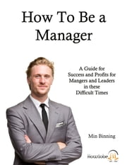 How to be a Manager: A guide for success and profits for managers and leaders in these difficult times ebook by Min Binning