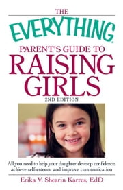 The Everything Parent's Guide to Raising Girls: All You Need to Help Your Daughter Develop Confidence, Achieve Self-Esteem, and Improve Communication ebook by Shearin Karres, Erika V.