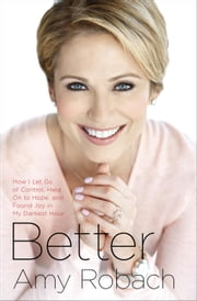 Better - How I Let Go of Control, Held On to Hope, and Found Joy in My Darkest Hour ebook by Amy Robach
