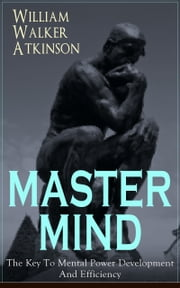 MASTER MIND - The Key To Mental Power Development And Efficiency - The Principles of Psychology: Secrets of the Mind Discipline ebook by William Walker Atkinson