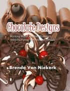 Chocolate Designs - Working With Chocolate Transfers, Stencils, Piping, Runouts and Threads ebook by Brenda Van Niekerk