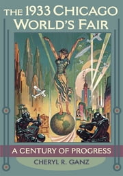 The 1933 Chicago World's Fair - A Century of Progress ebook by Cheryl R. Ganz