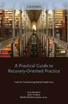 A Practical Guide to Recovery-Oriented Practice: Tools for Transforming Mental Health Care ebook by Larry Davidson, Michael Rowe, Janis Tondora,...