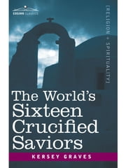 The World's Sixteen Crucified Saviors - Christianity before Christ ebook by Kersey Graves
