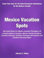 Mexico Vacation Spots - Get Great Ideas For Mexico Vacation Packages, All Inclusive Mexico Vacation, Mexico Family Vacations, Vacation Planning, Vacation Packages All Inclusive and Vacation Planning Helper ebook by Edward E. Abbey