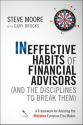 Ineffective Habits of Financial Advisors (and the Disciplines to Break Them) - A Framework for Avoiding the Mistakes Everyone Else Makes ebook by Steve Moore