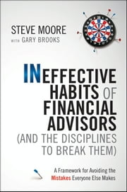 Ineffective Habits of Financial Advisors (and the Disciplines to Break Them) - A Framework for Avoiding the Mistakes Everyone Else Makes ebook by Steve Moore,Gary Brooks