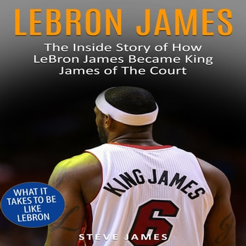 Lebron James: The Inside Story of How LeBron James Became King James of The Court audiobook by Steve James