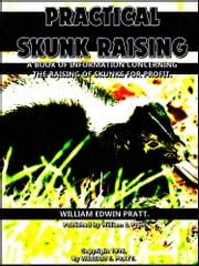 Practical Skunk Raising - A Book of Information Concerning the Raising of Skunks for Profit ebook by William Edwin Pratt