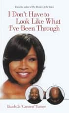 I Don't Have to Look Like What I've Been Through ebook by Burdella 'Carmen' Turner