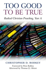 Too Good to be True - Radical Christian Preaching, Year A ebook by Christopher D. Rodkey