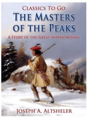 The Masters of the Peaks / A Story of the Great North Woods ebook by Joseph A. Altsheler