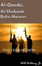 Al-Qaeda, Al-Shabaab, Boko-Haram: The Terror Emirs ebook by Will Anthony Jr