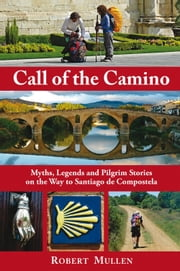 Call of the Camino - Myths, Legends and Pilgrim Stories on the Way to Santiago de Compostela ebook by Robert Mullen