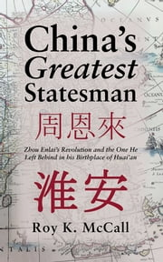 China's Greatest Statesman - Zhou Enlai's Revolution and the One He Left Behind in his Birthplace of Huai'an ebook by Roy K. McCall