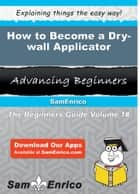 How to Become a Dry-wall Applicator ebook by Mabelle Ashton