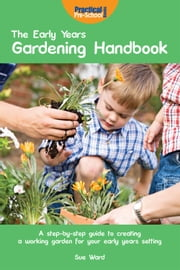 The Early Years Gardening Handbook - A step-by-step guide to creating a working garden for your early years setting ebook by Sue  Ward