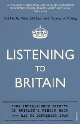 Listening to Britain - Home Intelligence Reports on Britain's Finest Hour, May-September 1940 ebook by Jeremy A Crang,Paul Addison