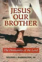 Jesus Our Brother: The Humanity of the Lord ebook by Wilfrid J. Harrington, OP