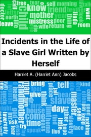 Incidents in the Life of a Slave Girl: Written by Herself ebook by Harriet A. Jacobs