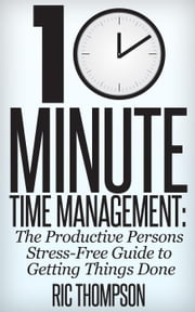 10 Minute Time Management: The Stress-Free Guide to Getting Stuff Done ebook by Ric Thompson