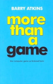 More than a game: The computer game as fictional form ebook by Barry Atkins