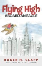 Flying High Aboard An Eagle ebook by Roger H. Clapp