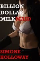 Billion Dollar Milkmaid Bundle: Milked By The Billionaire ebook by Simone Holloway