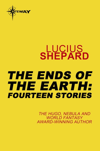 The Ends of the Earth: Fourteen Stories ebook by Lucius Shepard