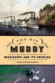 The Big Muddy - An Environmental History of the Mississippi and Its Peoples from Hernando de Soto to Hurricane Katrina ebook by Christopher Morris