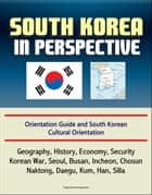South Korea in Perspective: Orientation Guide and South Korean Cultural Orientation: Geography, History, Economy, Security, Korean War, Seoul, Busan, Incheon, Chosun, Naktong, Daegu, Kum, Han, Silla ebook by Progressive Management
