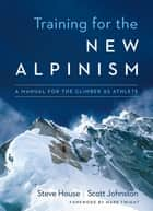 Training for the New Alpinism ebook by Steve House,Scott Johnston,Mark Twight