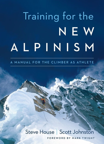 Training for the New Alpinism - A Manual for the Climber as Athlete ebook by Steve House,Scott Johnston
