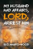 My Husband Had Affairs, Lord, Arrest Him ebook by Elo Anaro-Wood