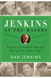Jenkins at the Majors - Sixty Years of the World's Best Golf Writing, from Hogan to Tiger ebook by Dan Jenkins