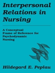 Interpersonal Relations In Nursing: A Conceptual Frame of Reference for Psychodynamic Nursing ebook by Peplau, Hildegard E., RN