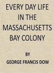 Every Day Life in the Massachusetts Bay Colony (Illustrated) ebook by George Francis Dow