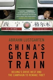 China's Great Train - Beijing's Drive West and the Campaign to Remake Tibet ebook by Abrahm Lustgarten
