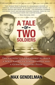 A Tale of Two Soldiers - The Unexpected Friendship between a WWII American Jewish Sniper and a German Military Pilot ebook by Max Gendelman