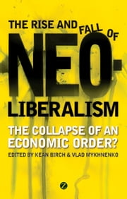 Rise and Fall of Neoliberalism, The - The Collapse of an Economic Order? ebook by Birch, Kean,Mykhnenko, Vlad