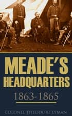 Meade's Headquarters 1863~1865 ebook by Colonel Theodore Lyman