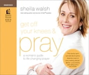 Get Off Your Knees & Pray - A Woman's Guide to Life-Changing Prayer ebook by Sheila Walsh