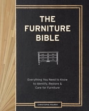 The Furniture Bible - Everything You Need to Know to Identify, Restore & Care for Furniture ebook by Kobo.Web.Store.Products.Fields.ContributorFieldViewModel