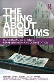 The Thing about Museums - Objects and Experience, Representation and Contestation ebook by Sandra Dudley,Amy Jane Barnes,Jennifer Binnie,Julia Petrov,Jennifer Walklate