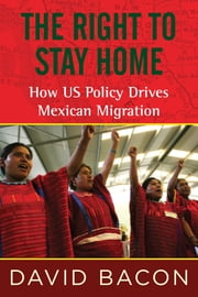 The Right to Stay Home - How US Policy Drives Mexican Migration 電子書籍 by David Bacon