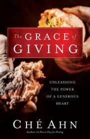 The Grace of Giving - Unleashing the Power of a Generous Heart ebook by Ché Ahn, Bill Johnson